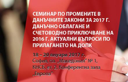 Семинар по промените в данъчните закони за 2017 г. Данъчно облагане и счетоводно приключване на 2016 г. Актуални въпроси по прилагането на ДОПК
